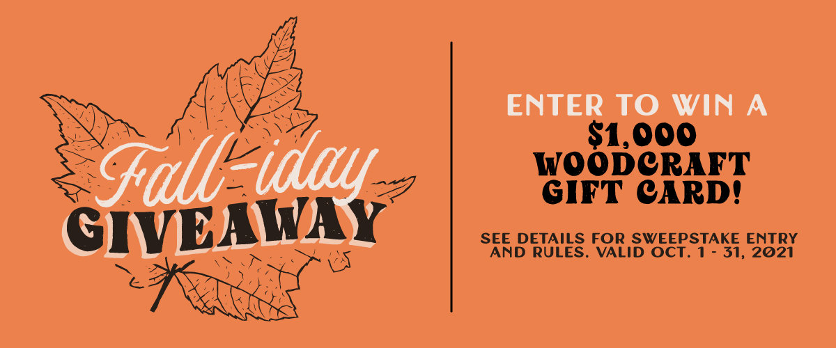 FALL-IDAY GIVEAWAY - ENTER TO WIN A $1K WOODCRAFT GIFT CARD